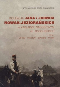 Kolekcja Jana i Jadwigi Nowak-Jeziorańskich w Zakładzie Narodowym im. Ossolińskich. Część I. Obrazy - miniatury - akwarele - rysunki